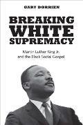 Breaking White Supremacy: Martin Luther King Jr. and the Black Social Gospel