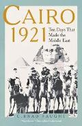 Cairo 1921: Ten Days That Made the Middle East