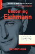 Becoming Eichmann: Rethinking the Life, Crimes, and Trial of a Desk Murderer
