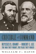 Crucible of Command Ulysses S Grant & Robert E Lee The War They Fought the Peace They Forged