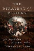 Strategy of Victory How General George Washington Won the American Revolution