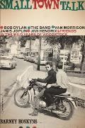Small Town Talk Bob Dylan the Band Van Morrison Janis Joplin Jimi Hendrix & Friends in the Wild Years of Woodstock