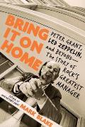 Bring It on Home: Peter Grant, Led Zeppelin, and Beyond -- The Story of Rock's Greatest Manager