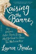 Raising the Barre Big Dreams False Starts & My Midlife Quest to Dance the Nutcracker