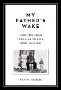 My Fathers Wake How the Irish Teach Us to Live Love & Die
