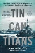Tin Can Titans The Heroic Men & Ships of World War IIs Most Decorated Navy Destroyer Squadron