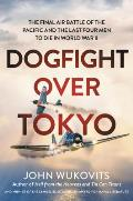 Dogfight Over Tokyo The Final Air Battle of the Pacific & the Last Four Men to Die in World War II