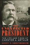 Unexpected President The Life & Times of Chester A Arthur