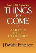 Things to Come A Study in Biblical Eschatology