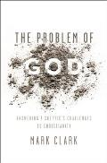 Problem of God Answering a Skeptics Challenges to Christianity
