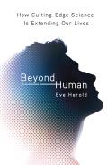 Beyond Human: How Cutting-Edge Science Is Extending Our Lives