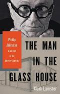 Man in the Glass House Philip Johnson Architect of the Modern Century