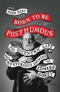 Born to Be Posthumous The Eccentric Life & Mysterious Genius of Edward Gorey