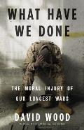 What Have We Done The Moral Injury of Our Longest Wars