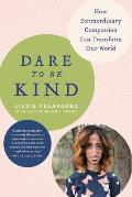 Dare to Be Kind How Extraordinary Compassion Can Transform Our World