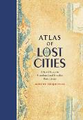 Atlas of Lost Cities A Travel Guide to Abandoned & Forsaken Destinations