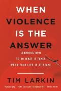 When Violence Is the Answer Learning How to Do What It Takes When Your Life Is at Stake