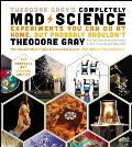 Theodore Grays Completely Mad Science Experiments You Can Do At Home But Probably Shouldnt The Complete & Updated Edition