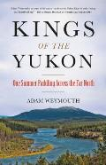 Kings of the Yukon One Summer Paddling Across the Far North