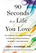 90 Seconds to a Life You Love How to Master Your Difficult Feelings to Cultivate Lasting Confidence Resilience & Authenticity
