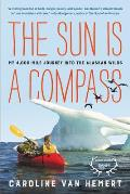 Sun Is a Compass A 4000 Mile Journey into the Alaskan Wilds
