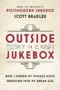 Outside the Jukebox How I Turned My Passion into a Viral Sensation & Rewrote the Rules of the Music Business