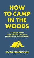 How to Camp in the Woods A Complete Guide to Finding Outfitting & Enjoying Your Adventure in the Great Outdoors