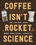 Coffee Isnt Rocket Science A Quick & Easy Guide to Buying Brewing Serving Roasting & Tasting Coffee