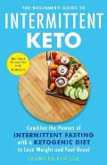 Beginners Guide to Intermittent Keto Combine the Powers of Intermittent Fasting with a Ketogenic Diet to Lose Weight & Feel Great