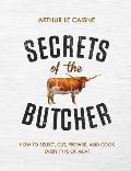 Secrets of the Butcher How to Select Cut Prepare & Cook Every Type of Meat