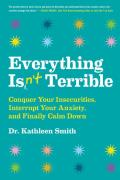 Everything Isnt Terrible Conquer Your Insecurities Interrupt Your Anxiety & Finally Calm Down