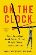 On the Clock What Low Wage Work Did to Me & How It Drives America Insane