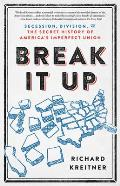 Break It Up Secession Division & the Secret History of Americas Imperfect Union