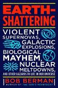 Earth Shattering Violent Supernovas Galactic Explosions Biological Mayhem Nuclear Meltdowns & Other Hazards to Life in Our Univers