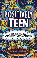 Positively Teen: A Practical Guide to a More Positive, More Confident You