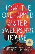 How the One Armed Sister Sweeps Her House A Novel