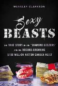 Sexy Beasts: The True Story of the diamond Geezers and the Record-Breaking $100 Million Hatton Garden Heist