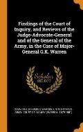 Findings of the Court of Inquiry, and Reviews of the Judge-Advocate-General and of the General of the Army, in the Case of Major-General G.K. Warren
