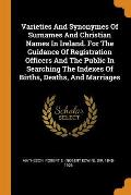 Varieties and Synonymes of Surnames and Christian Names in Ireland. for the Guidance of Registration Officers and the Public in Searching the Indexes