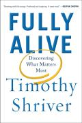 Fully Alive The Unlikely Secrets to What Matters Most