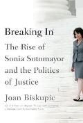 Breaking In The Rise of Sonia Sotomayor & the Politics of Justice