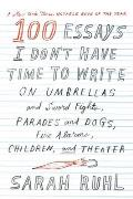 100 Essays I Dont Have Time to Write On Umbrellas & Sword Fights Parades & Dogs Fire Alarms Children & Theater