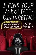 I Find Your Lack of Faith Disturbing Star Wars & the Triumph of Geek Culture