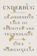 Underbug An Obsessive Tale of Termites & Technology