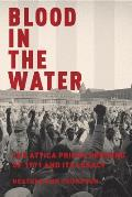 Blood in the Water: The Attica Uprising of 1971 & Its Legacy