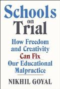 Schools on Trial How Freedom & Creativity Can Fix Our Educational Malpractice