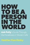 How to Be a Person in the World Ask Pollys Guide Through the Paradoxes of Modern Life