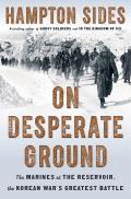 On Desperate Ground The Marines at The Reservoir the Korean Wars Greatest Battle