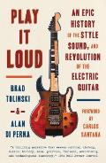 Play It Loud An Epic History of the Style Sound & Revolution of the Electric Guitar