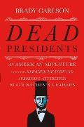 Dead Presidents An American Adventure Into the Strange Deaths & Surprising Afterlives of Our Nations Leaders